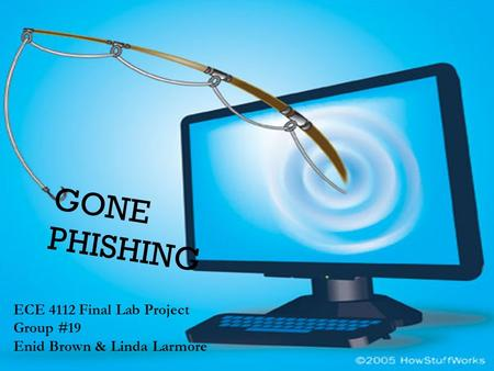 GONE PHISHING ECE 4112 Final Lab Project Group #19 Enid Brown & Linda Larmore.