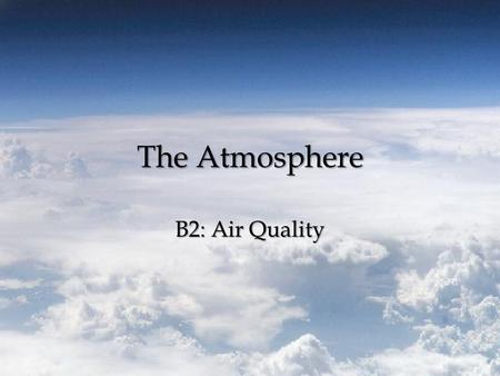 The Atmosphere B2: Air Quality. Air Quality Air Quality – the degree to which the ambient air is pollutant-free. – Pollutant – substance in the air, water,