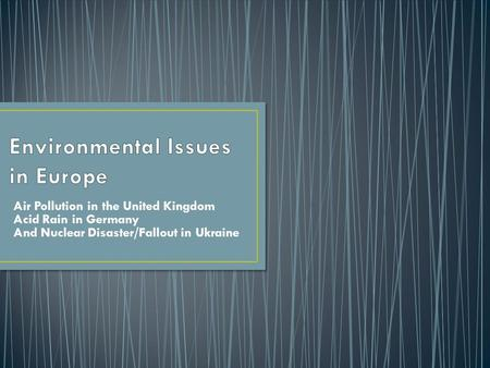 Air Pollution in the United Kingdom Acid Rain in Germany And Nuclear Disaster/Fallout in Ukraine.