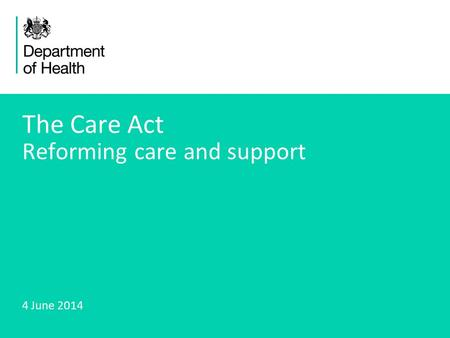 1 The Care Act Reforming care and support 4 June 2014.