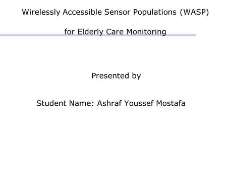 Wirelessly Accessible Sensor Populations (WASP) for Elderly Care Monitoring Presented by Student Name: Ashraf Youssef Mostafa.