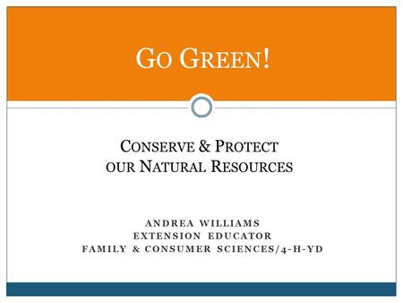 ANDREA WILLIAMS EXTENSION EDUCATOR FAMILY & CONSUMER SCIENCES/4-H-YD G O G REEN ! C ONSERVE & P ROTECT OUR N ATURAL R ESOURCES.