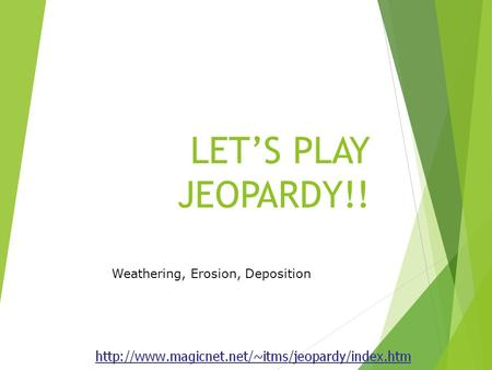 LET'S PLAY JEOPARDY!! Weathering, Erosion, Deposition.