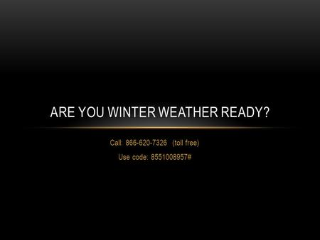 Call: 866-620-7326 (toll free) Use code: 8551008957# ARE YOU WINTER WEATHER READY?