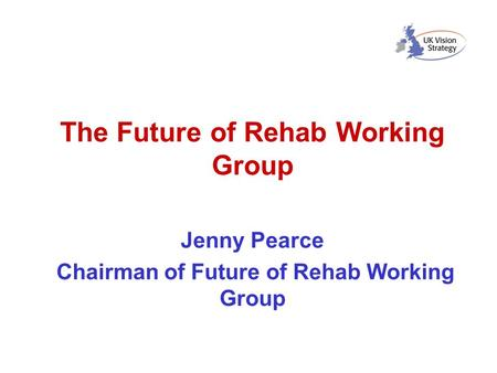 The Future of Rehab Working Group Jenny Pearce Chairman of Future of Rehab Working Group.