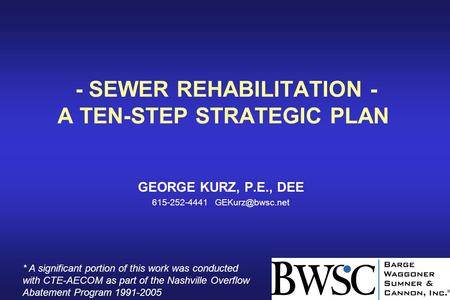 - SEWER REHABILITATION - A TEN-STEP STRATEGIC PLAN GEORGE KURZ, P.E., DEE 615-252-4441 * A significant portion of this work was conducted.