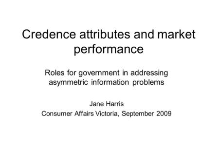 Credence attributes and market performance Roles for government in addressing asymmetric information problems Jane Harris Consumer Affairs Victoria, September.