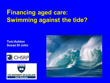 Inancing aged care: Swimming against the tide? F inancing aged care: Swimming against the tide? Toni Ashton Susan St John.