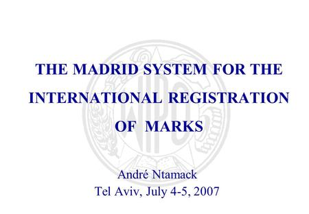 THE MADRID SYSTEM FOR THE INTERNATIONAL REGISTRATION OF MARKS André Ntamack Tel Aviv, July 4-5, 2007.