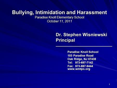1 Bullying, Intimidation and Harassment Paradise Knoll Elementary School October 11, 2011 Dr. Stephen Wisniewski Principal_______________________________.