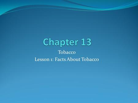 Tobacco Lesson 1: Facts About Tobacco. What is Tobacco? Nicotine- Addictive drug found in tobacco leaves and in all tobacco products. Addictive- Capable.