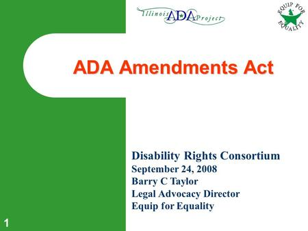 1 ADA Amendments Act Disability Rights Consortium September 24, 2008 Barry C Taylor Legal Advocacy Director Equip for Equality.