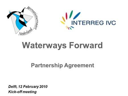 Waterways Forward Partnership Agreement Delft, 12 February 2010 Kick-off meeting.