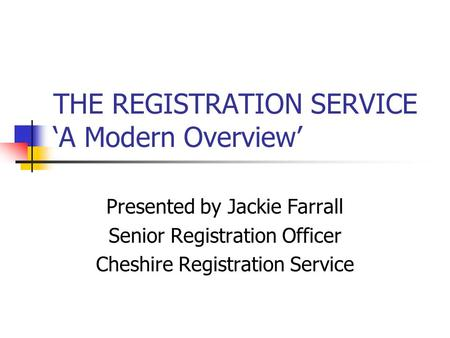 THE REGISTRATION SERVICE 'A Modern Overview' Presented by Jackie Farrall Senior Registration Officer Cheshire Registration Service.