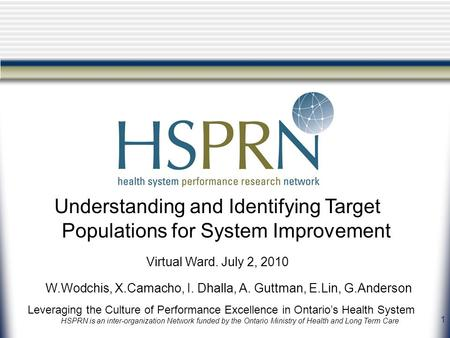 1 Leveraging the Culture of Performance Excellence in Ontario's Health System HSPRN is an inter-organization Network funded by the Ontario Ministry of.