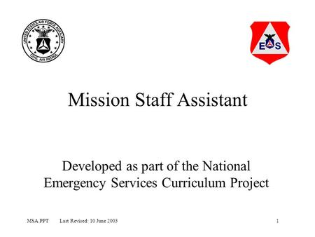 1MSA.PPT Last Revised: 10 June 2003 Mission Staff Assistant Developed as part of the National Emergency Services Curriculum Project.