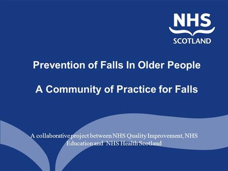 Prevention of Falls In Older People A Community of Practice for Falls A collaborative project between NHS Quality Improvement, NHS Education and NHS Health.