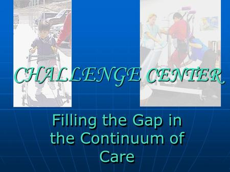 CHALLENGE CENTER Filling the Gap in the Continuum of Care.