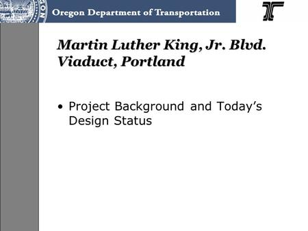 Martin Luther King, Jr. Blvd. Viaduct, Portland Project Background and Today's Design Status.