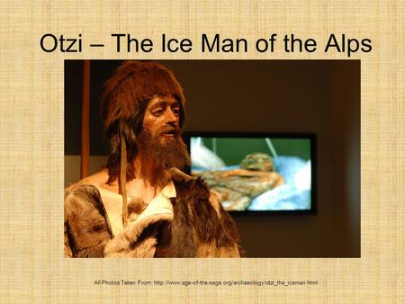 Otzi – The Ice Man of the Alps All Photos Taken From: