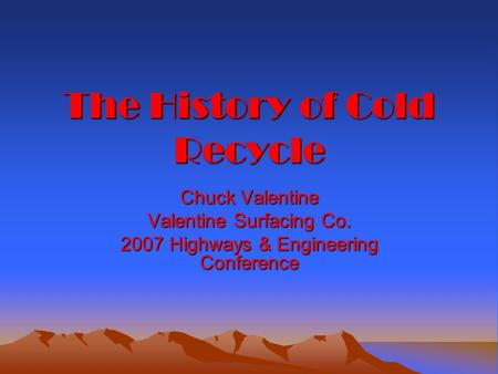The History of Cold Recycle Chuck Valentine Valentine Surfacing Co. 2007 Highways & Engineering Conference.