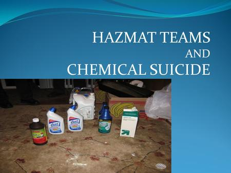 HAZMAT TEAMS AND CHEMICAL SUICIDE. COURSE OVERVIEW WE WILL DISCUSS THE FOLLOWING: DETERGENT/CHEMICAL SUICIDE CALL RESPONSE HAZMAT TEAM RESPONSE ON-SCENE.