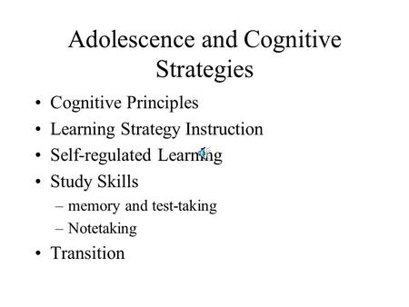 Adolescence and Cognitive Strategies Cognitive Principles Learning Strategy Instruction Self-regulated Learning Study Skills –memory and test-taking –Notetaking.