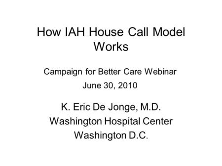 How IAH House Call Model Works K. Eric De Jonge, M.D. Washington Hospital Center Washington D.C. Campaign for Better Care Webinar June 30, 2010.