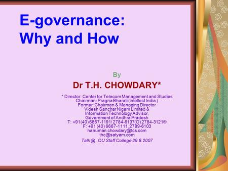 E-governance: Why and How By Dr T.H. CHOWDARY* * Director: Center for Telecom Management and Studies Chairman: Pragna Bharati (intellect India ) Former: