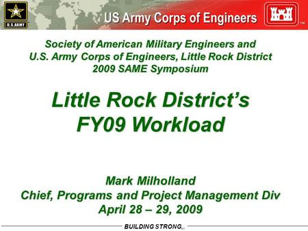 BUILDING STRONG SM Society of American Military Engineers and U.S. Army Corps of Engineers, Little Rock District 2009 SAME Symposium Little Rock District's.