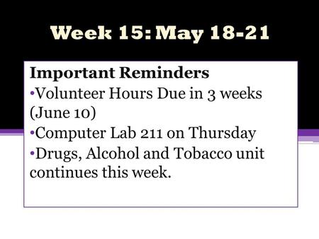 Week 15: May 18-21 Important Reminders Volunteer Hours Due in 3 weeks (June 10) Computer Lab 211 on Thursday Drugs, Alcohol and Tobacco unit continues.