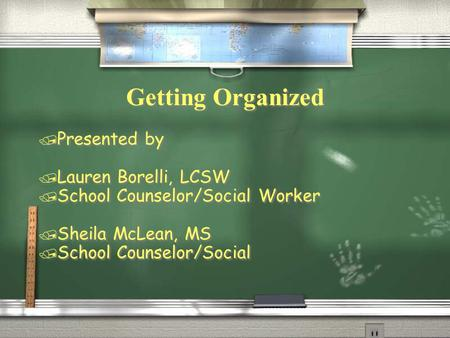 Getting Organized / Presented by / Lauren Borelli, LCSW / School Counselor/Social Worker / Sheila McLean, MS / School Counselor/Social / Presented by /