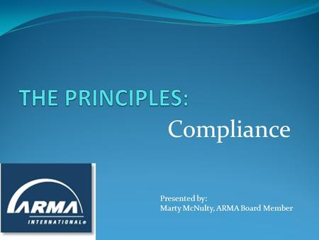 Compliance Presented by: Marty McNulty, ARMA Board Member.