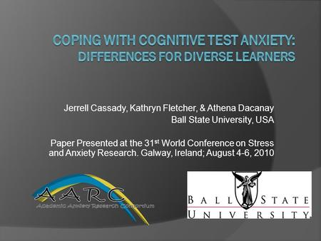 Jerrell Cassady, Kathryn Fletcher, & Athena Dacanay Ball State University, USA Paper Presented at the 31 st World Conference on Stress and Anxiety Research.