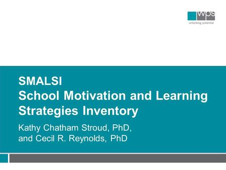 SMALSI School Motivation and Learning Strategies Inventory Kathy Chatham Stroud, PhD, and Cecil R. Reynolds, PhD.