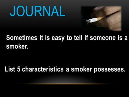 JOURNAL Sometimes it is easy to tell if someone is a smoker. List 5 characteristics a smoker possesses. List 5 characteristics a smoker possesses.