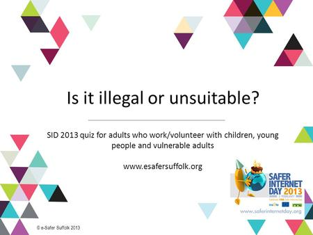 1 Is it illegal or unsuitable? SID 2013 quiz for adults who work/volunteer with children, young people and vulnerable adults www.esafersuffolk.org © e-Safer.