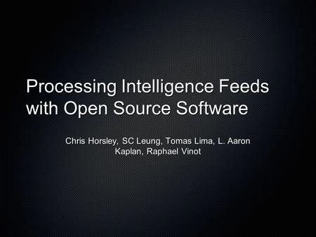 Processing Intelligence Feeds with Open Source Software Chris Horsley, SC Leung, Tomas Lima, L. Aaron Kaplan, Raphael Vinot.