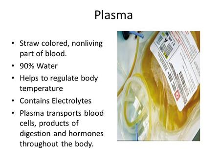 Plasma Straw colored, nonliving part of blood. 90% Water