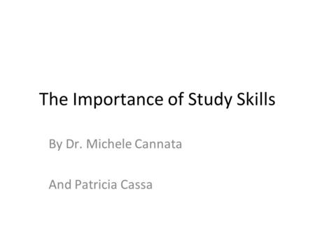 The Importance of Study Skills By Dr. Michele Cannata And Patricia Cassa.