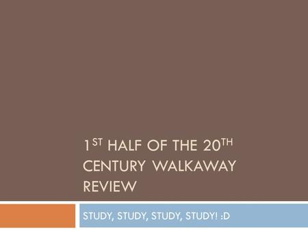 1 ST HALF OF THE 20 TH CENTURY WALKAWAY REVIEW STUDY, STUDY, STUDY, STUDY! :D.