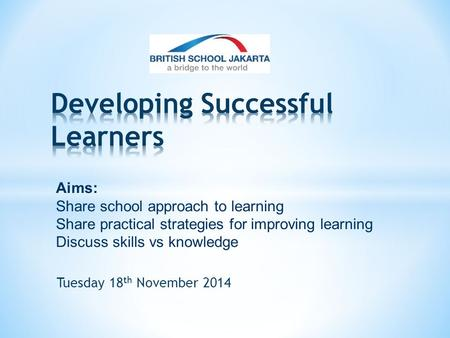 Tuesday 18 th November 2014 Aims: Share school approach to learning Share practical strategies for improving learning Discuss skills vs knowledge.