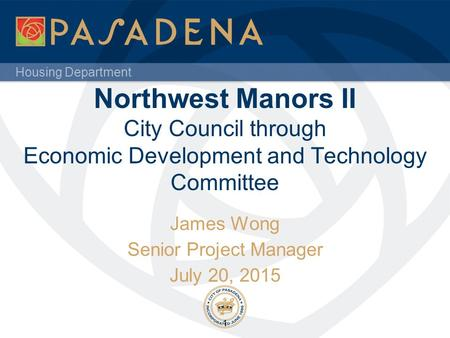 Housing Department Northwest Manors II City Council through Economic Development and Technology Committee James Wong Senior Project Manager July 20, 2015.