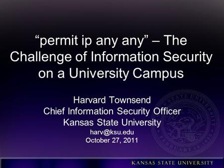 """permit ip any any"" – The Challenge of Information Security on a University Campus Harvard Townsend Chief Information Security Officer Kansas State University."