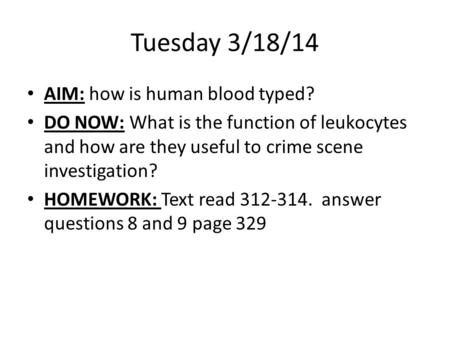 Tuesday 3/18/14 AIM: how is human blood typed? DO NOW: What is the function of leukocytes and how are they useful to crime scene investigation? HOMEWORK: