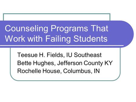 Counseling Programs That Work with Failing Students Teesue H. Fields, IU Southeast Bette Hughes, Jefferson County KY Rochelle House, Columbus, IN.
