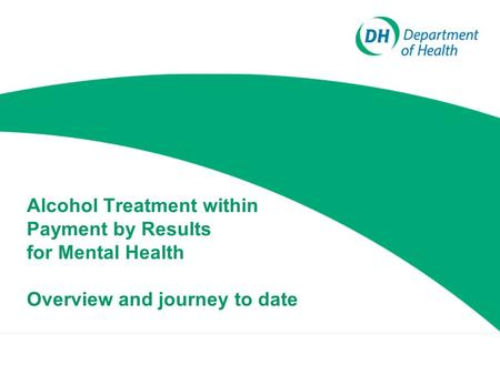 Alcohol Treatment within Payment by Results for Mental Health Overview and journey to date.