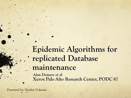 Epidemic Algorithms for replicated Database maintenance Alan Demers et al Xerox Palo Alto Research Center, PODC 87 Presented by: Harshit Dokania.