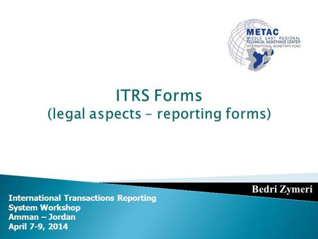 International Transactions Reporting System Workshop Amman – Jordan April 7-9, 2014 Bedri Zymeri.