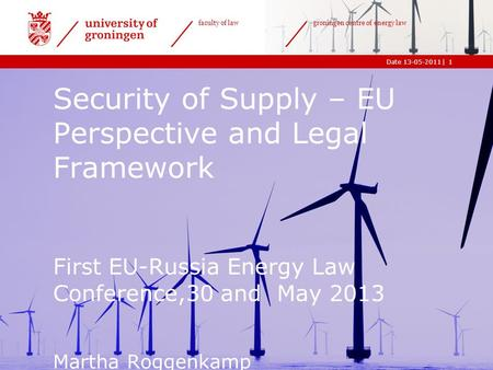 |Date 13-05-2011 faculty of law groningen centre of energy law 1 Security of Supply – EU Perspective and Legal Framework First EU-Russia Energy Law Conference,30.